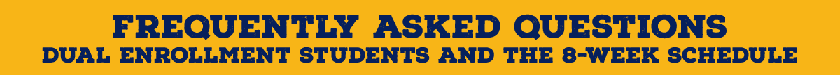 Frequently asked questions for dual enrollment students and the 8-week schedule.